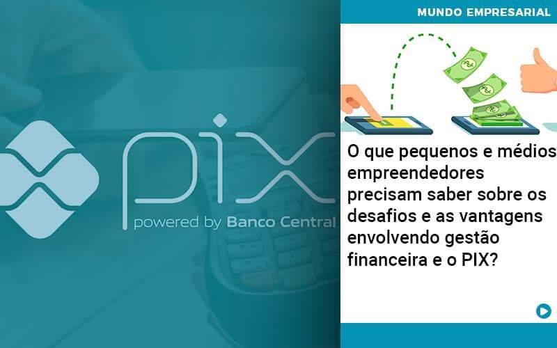 O Que Pequenos E Médios Empreendedores Precisam Saber Sobre Os Desafios E As Vantagens Envolvendo Gestão Financeira E O Pix  - Job Cont