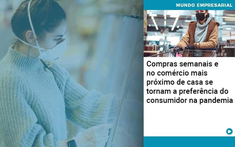 Compras Semanais E No Comercio Mais Proximo De Casa Se Tornam A Preferencia Do Consumidor Na Pandemia - Job Cont