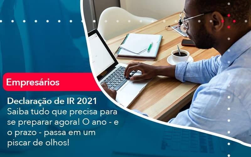 Declaracao De Ir 2021 Saiba Tudo Que Precisa Para Se Preparar Agora O Ano E O Prazo Passa Em Um Piscar De Olhos 1 - Job Cont