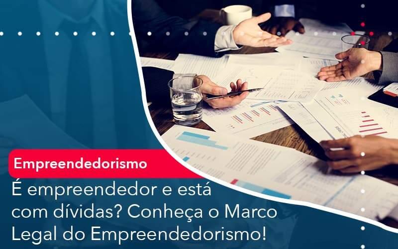 E Empreendedor E Esta Com Dividas Conheca O Marco Legal Do Empreendedorismo - Job Cont