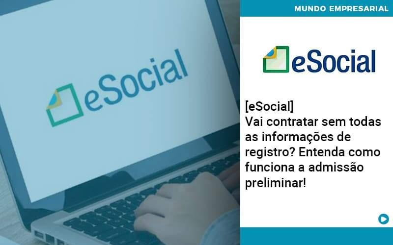 E Social Vai Contratar Sem Todas As Informacoes De Registro Entenda Como Funciona A Admissao Preliminar - Job Cont