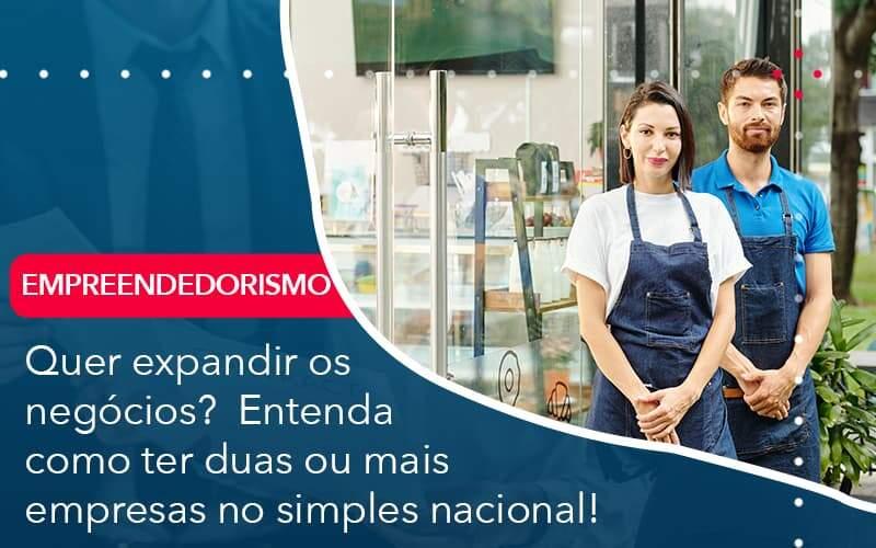 Quer Expandir Os Negocios Entenda Como Ter Duas Ou Mais Empresas No Simples Nacional - Job Cont