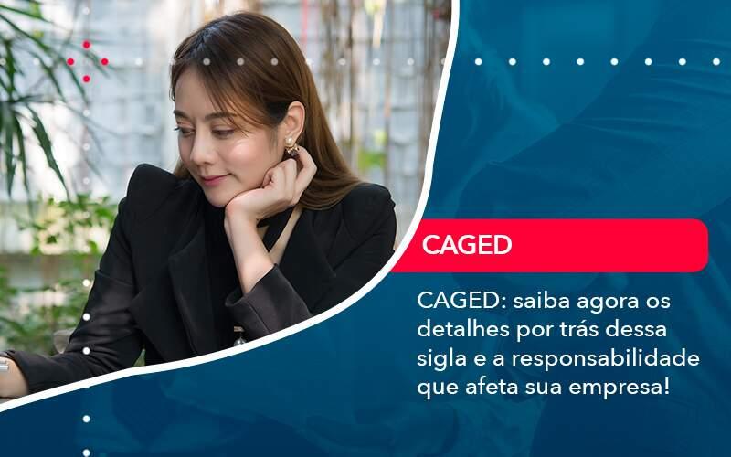 Caged Saiba Agora Os Detalhes Por Tras Dessa Sigla E A Responsabilidade Que Afeta Sua Empresa - Job Cont
