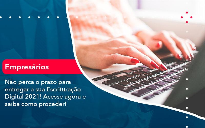 Nao Perca O Prazo Para Entregar A Sua Escrituracao Digital 2021 1 - Job Cont