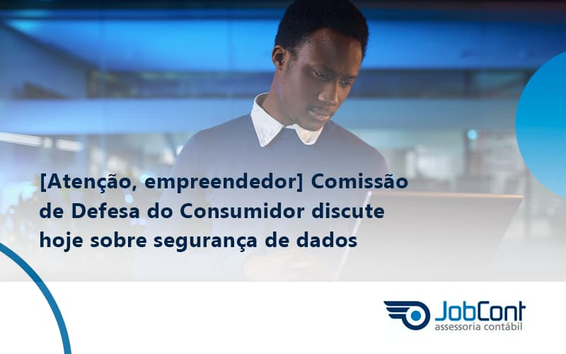 Etencao Empreendedor Comissao De Defesa Do Consumidor Discute Hoje Sobre Seguranca De Dados Job - Job Cont