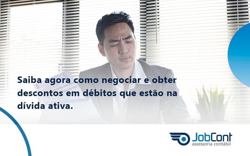Saiba Agora Como Negociar E Obter Descontos Em Débitos Que Estão Na Dívida Ativa.