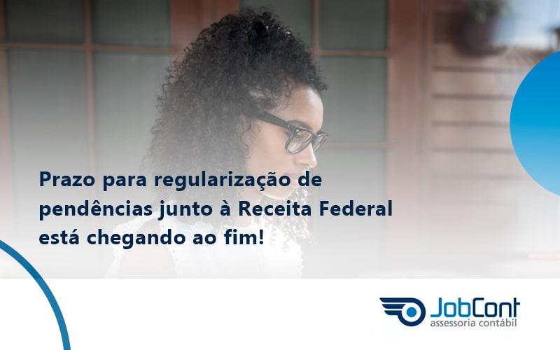 Prazo Para Regularização De Pendências Junto à Receita Federal Está Chegando Ao Fim!