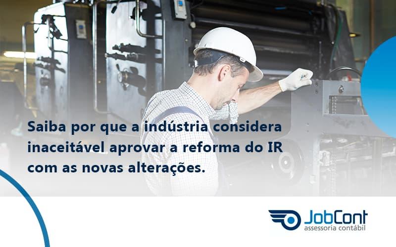 Saiba Por Que A Indústria Considera Inaceitável Aprovar A Reforma Do IR Com As Novas Alterações.