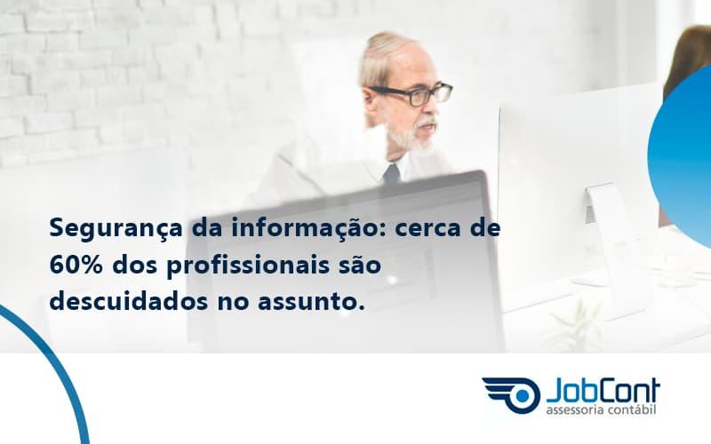 Seguranca Da Informacao Cerca De 60 Dos Profissionais Sao Descuidados No Assunto Entenda Jobcont - Job Cont