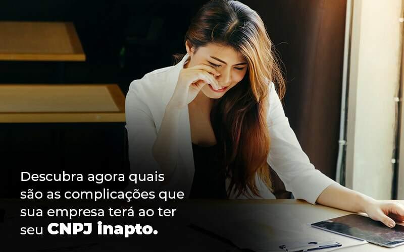 Descubra Agora Quais Sao As Complicacoes Que Sua Empresa Tera Ao Ter Seu Cnpj Inapto Blog 1 1 - Job Cont