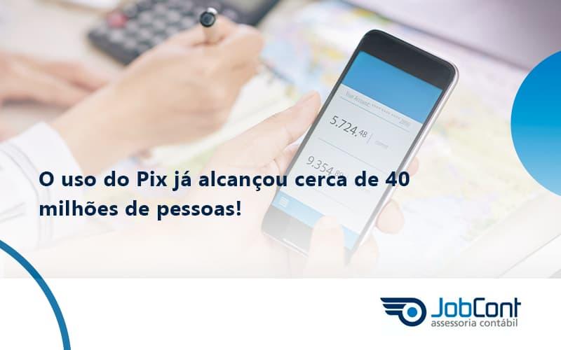 O Uso Do Pix Ja Alcancou 40 Milhoes De Pessoas Jobcont1 - Job Cont